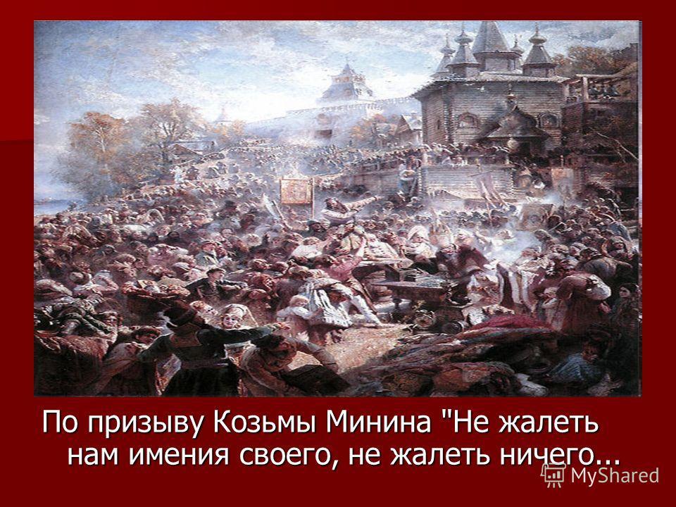 По призыву Козьмы Минина Не жалеть нам имения своего, не жалеть ничего...