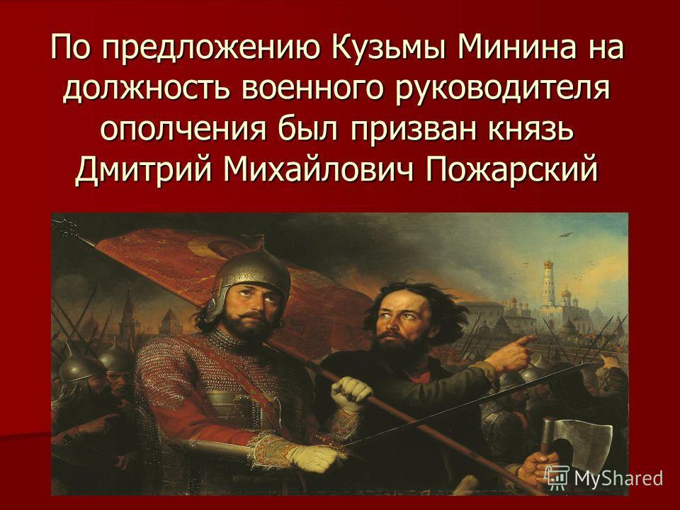 По предложению Кузьмы Минина на должность военного руководителя ополчения был призван князь Дмитрий Михайлович Пожарский