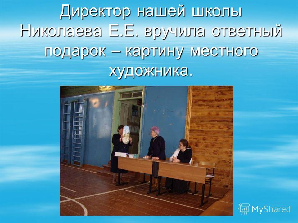 Директор нашей школы Николаева Е.Е. вручила ответный подарок – картину местного художника.
