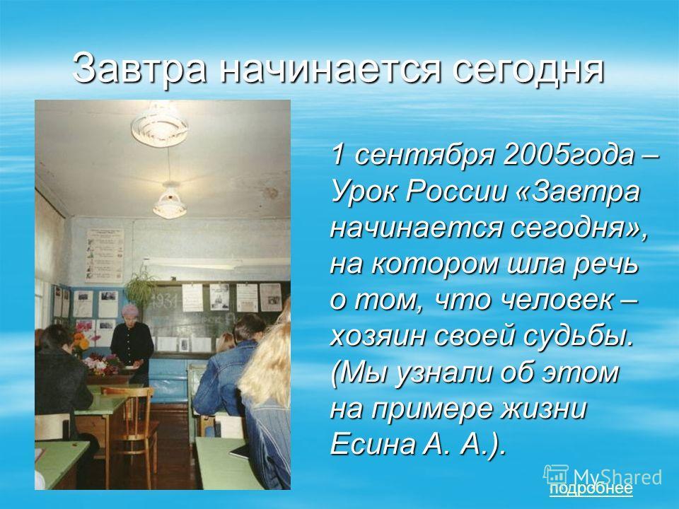 Завтра начинается сегодня 1 сентября 2005года – Урок России «Завтра начинается сегодня», на котором шла речь о том, что человек – хозяин своей судьбы. (Мы узнали об этом на примере жизни Есина А. А.). 1 сентября 2005года – Урок России «Завтра начинае