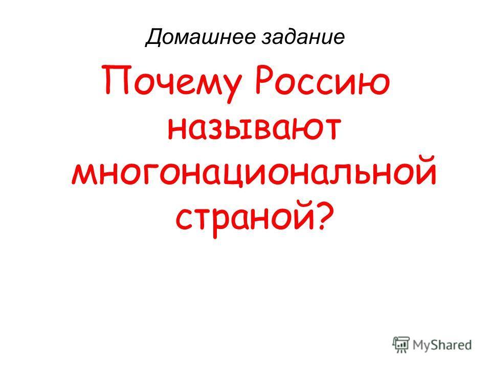Домашнее задание Почему Россию называют многонациональной страной?