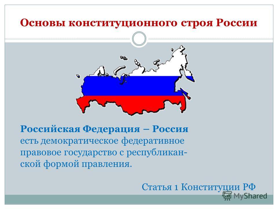Основы конституционного строя России Российская Федерация – Россия есть демократическое федеративное правовое государство с республикан- ской формой правления. Статья 1 Конституции РФ
