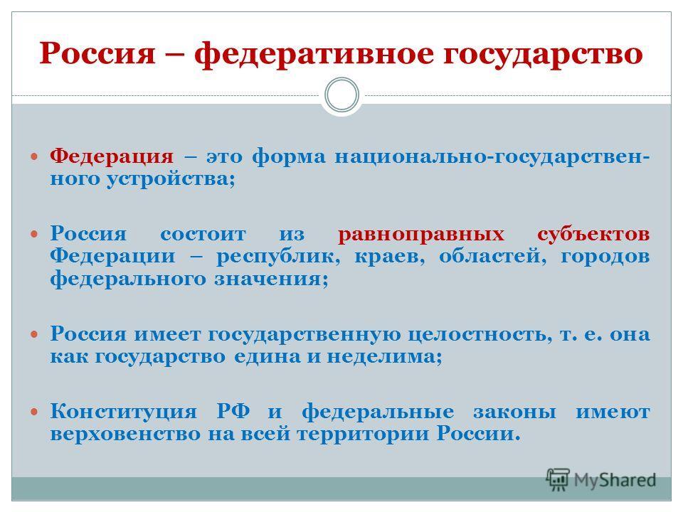 Россия – федеративное государство Федерация – это форма национально-государствен- ного устройства; Россия состоит из равноправных субъектов Федерации – республик, краев, областей, городов федерального значения; Россия имеет государственную целостност