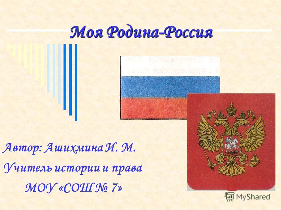 Моя Родина-Россия Автор: Ашихмина И. М. Учитель истории и права МОУ «СОШ 7»
