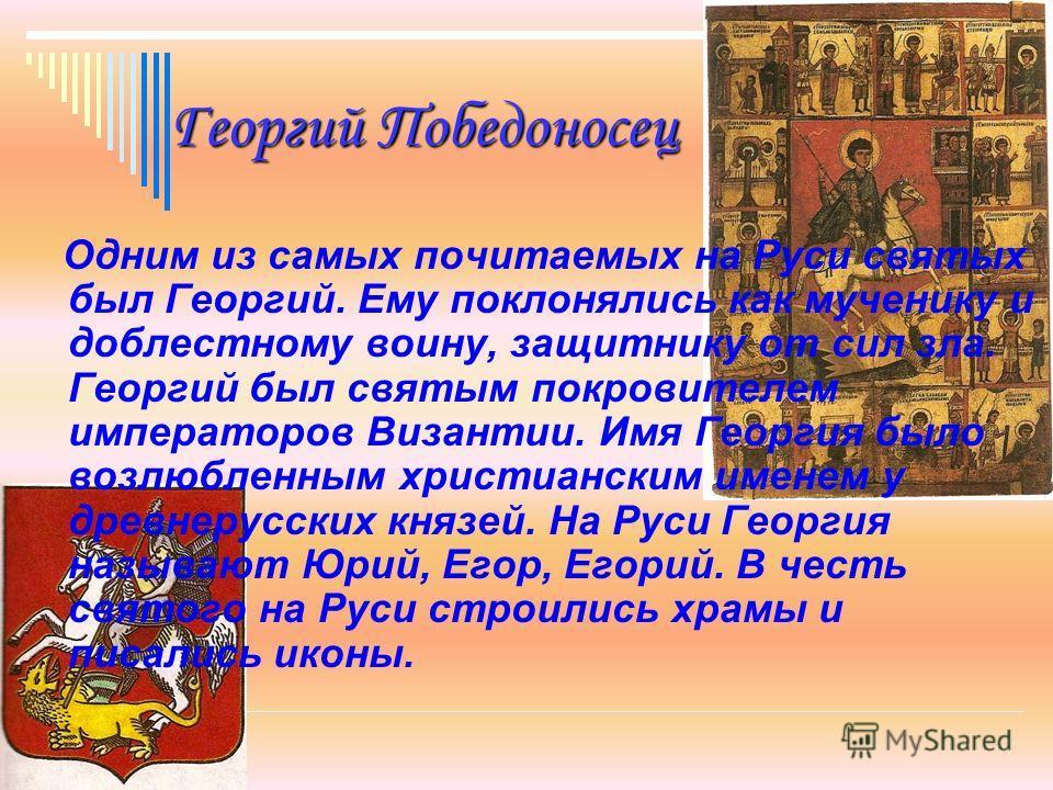 Георгий Победоносец Одним из самых почитаемых на Руси святых был Георгий. Ему поклонялись как мученику и доблестному воину, защитнику от сил зла. Георгий был святым покровителем императоров Византии. Имя Георгия было возлюбленным христианским именем