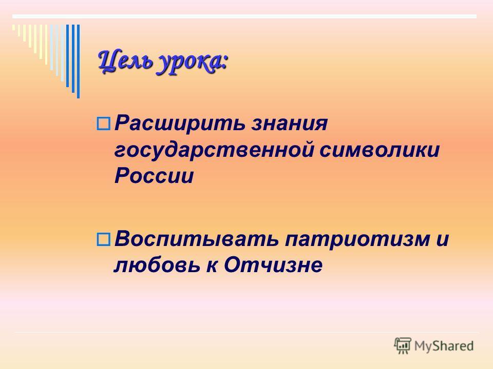 Цель урока: Расширить знания государственной символики России Воспитывать патриотизм и любовь к Отчизне