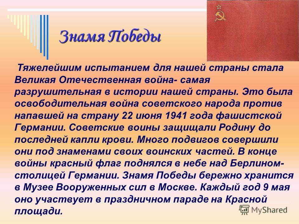 Знамя Победы Тяжелейшим испытанием для нашей страны стала Великая Отечественная война- самая разрушительная в истории нашей страны. Это была освободительная война советского народа против напавшей на страну 22 июня 1941 года фашистской Германии. Сове