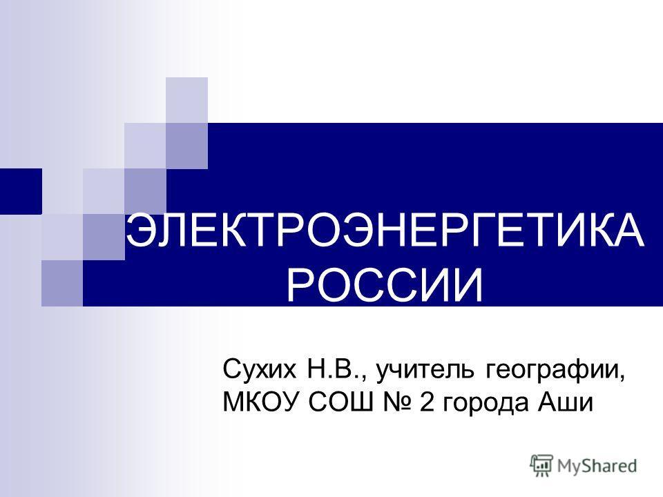 ЭЛЕКТРОЭНЕРГЕТИКА РОССИИ Сухих Н.В., учитель географии, МКОУ СОШ 2 города Аши