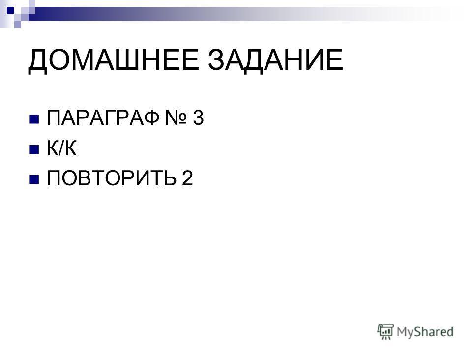 ДОМАШНЕЕ ЗАДАНИЕ ПАРАГРАФ 3 К/К ПОВТОРИТЬ 2