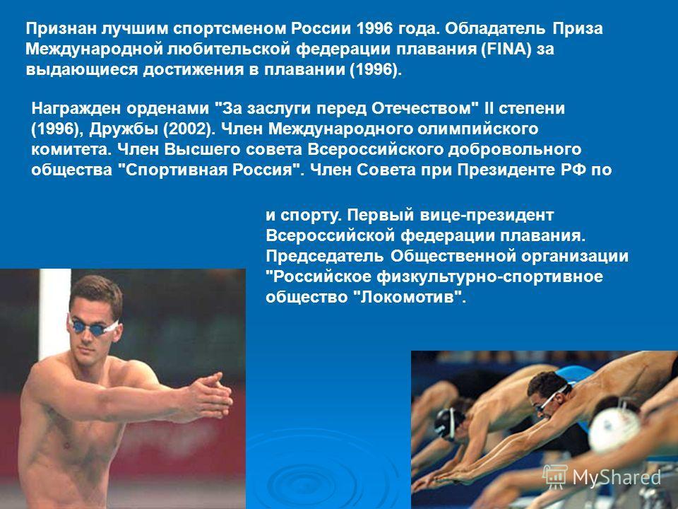 Признан лучшим спортсменом России 1996 года. Обладатель Приза Международной любительской федерации плавания (FINA) за выдающиеся достижения в плавании (1996). Награжден орденами