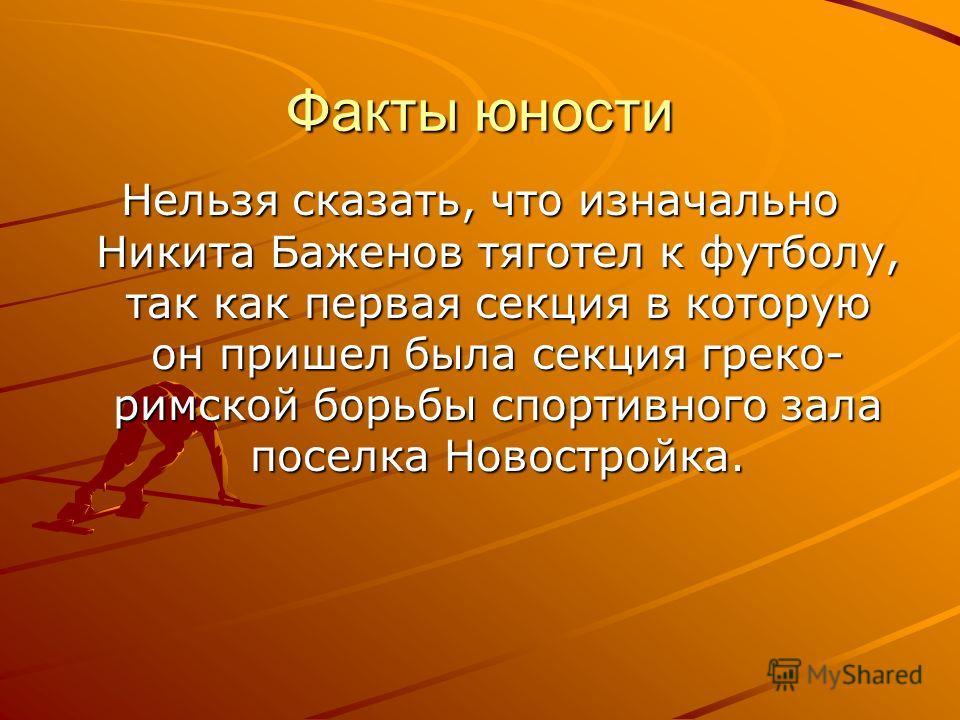 Факты юности Нельзя сказать, что изначально Никита Баженов тяготел к футболу, так как первая секция в которую он пришел была секция греко- римской борьбы спортивного зала поселка Новостройка.