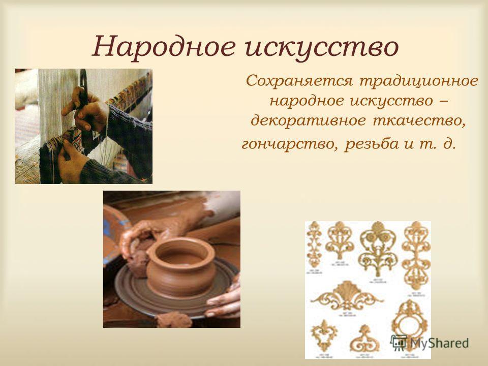 Народное искусство Сохраняется традиционное народное искусство – декоративное ткачество, гончарство, резьба и т. д.