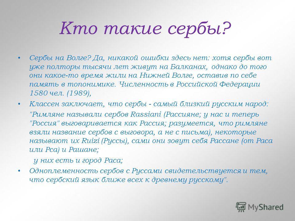 Кто такие сербы? Сербы на Волге? Да, никакой ошибки здесь нет: хотя сербы вот уже полторы тысячи лет живут на Балканах, однако до того они какое-то время жили на Нижней Волге, оставив по себе память в топонимике. Численность в Российской Федерации 15