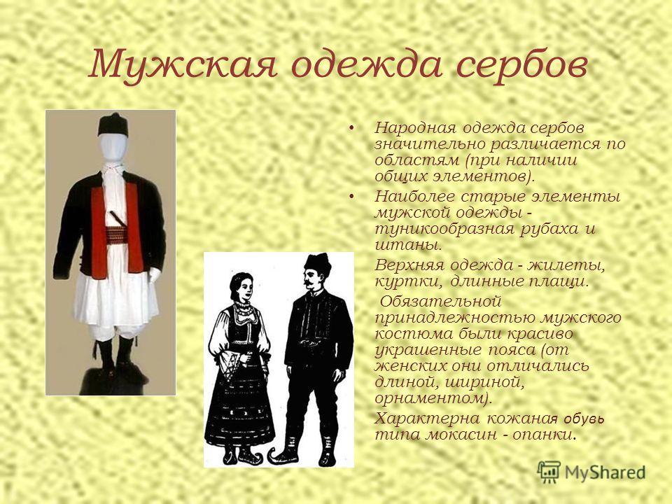 Мужская одежда сербов Народная одежда сербов значительно различается по областям (при наличии общих элементов). Наиболее старые элементы мужской одежды - туникообразная рубаха и штаны. Верхняя одежда - жилеты, куртки, длинные плащи. Обязательной прин