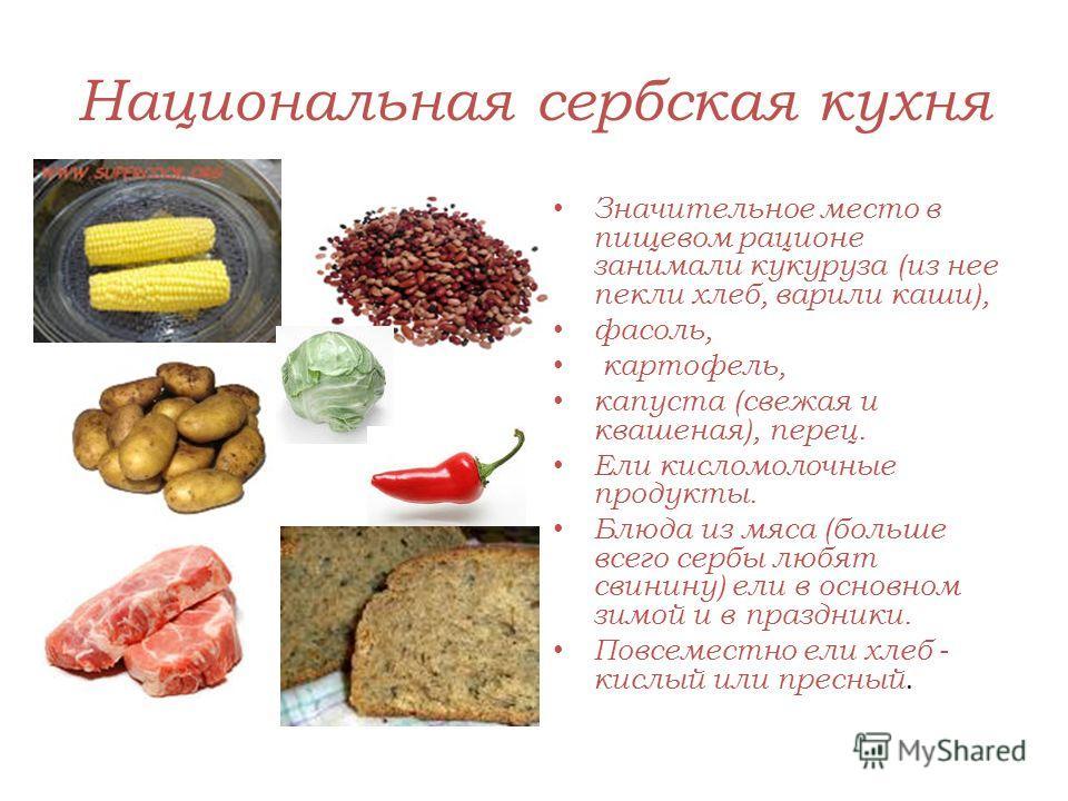 Национальная сербская кухня Значительное место в пищевом рационе занимали кукуруза (из нее пекли хлеб, варили каши), фасоль, картофель, капуста (свежая и квашеная), перец. Ели кисломолочные продукты. Блюда из мяса (больше всего сербы любят свинину) е