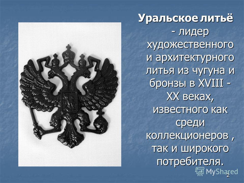 2 Уральское литьё - лидер художественного и архитектурного литья из чугуна и бронзы в XVIII - XX веках, известного как среди коллекционеров, так и широкого потребителя.