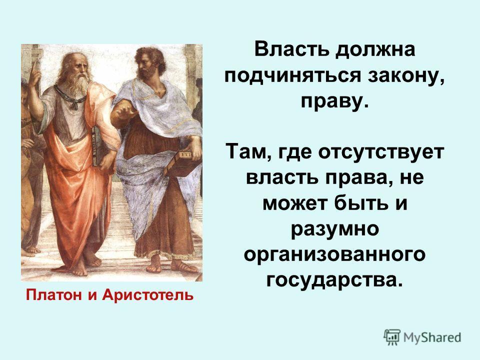 Власть должна подчиняться закону, праву. Там, где отсутствует власть права, не может быть и разумно организованного государства. Платон и Аристотель