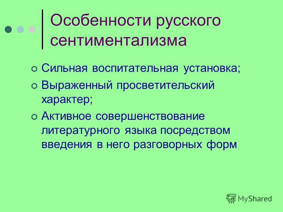 Особенности русского сентиментализма Сильная воспитательная установка; Выраженный просветительский характер; Активное совершенствование литературного языка посредством введения в него разговорных форм
