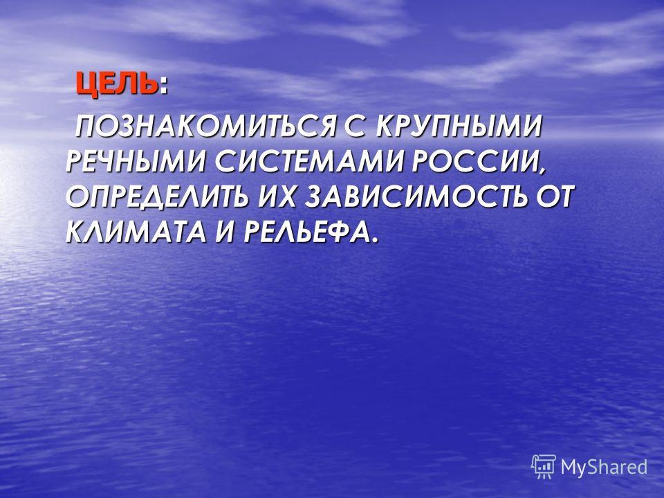 ЦЕЛЬ: ПОЗНАКОМИТЬСЯ С КРУПНЫМИ РЕЧНЫМИ СИСТЕМАМИ РОССИИ, ОПРЕДЕЛИТЬ ИХ ЗАВИСИМОСТЬ ОТ КЛИМАТА И РЕЛЬЕФА.