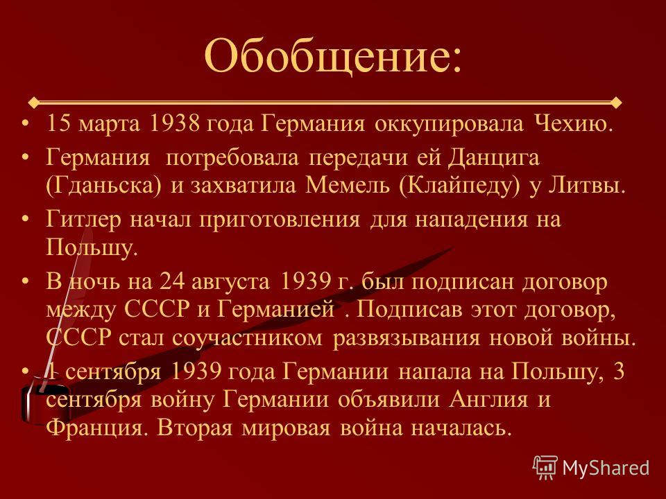 Обобщение: 15 марта 1938 года Германия оккупировала Чехию. Германия потребовала передачи ей Данцига (Гданьска) и захватила Мемель (Клайпеду) у Литвы. Гитлер начал приготовления для нападения на Польшу. В ночь на 24 августа 1939 г. был подписан догово