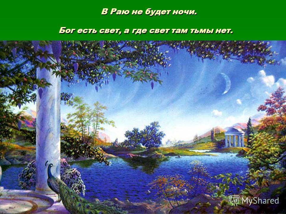 В Раю не будет ночи. Бог есть свет, а где свет там тьмы нет. В Раю не будет ночи. Бог есть свет, а где свет там тьмы нет.