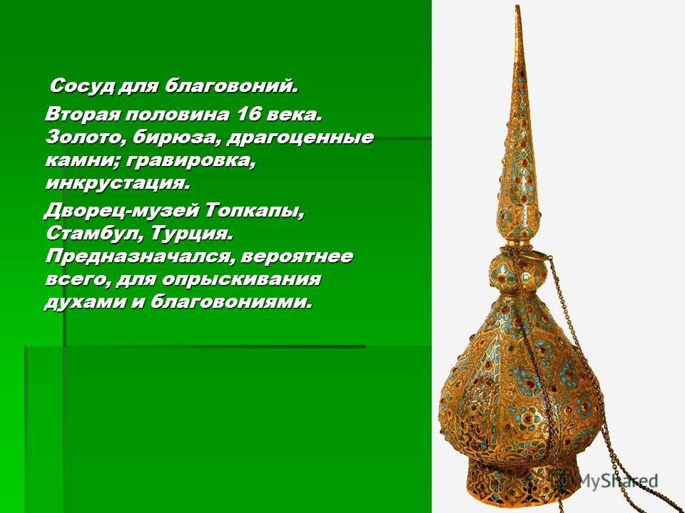 Сосуд для благовоний. Сосуд для благовоний. Вторая половина 16 века. Золото, бирюза, драгоценные камни; гравировка, инкрустация. Вторая половина 16 века. Золото, бирюза, драгоценные камни; гравировка, инкрустация. Дворец-музей Топкапы, Стамбул, Турци