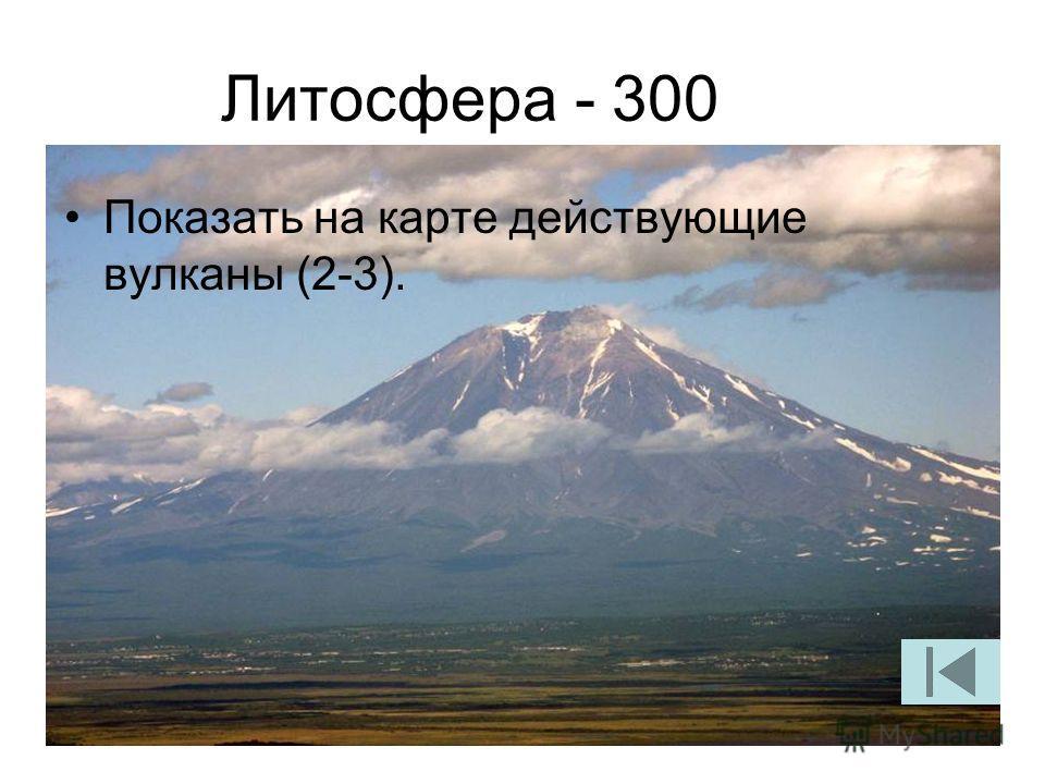 Литосфера - 300 Показать на карте действующие вулканы (2-3).