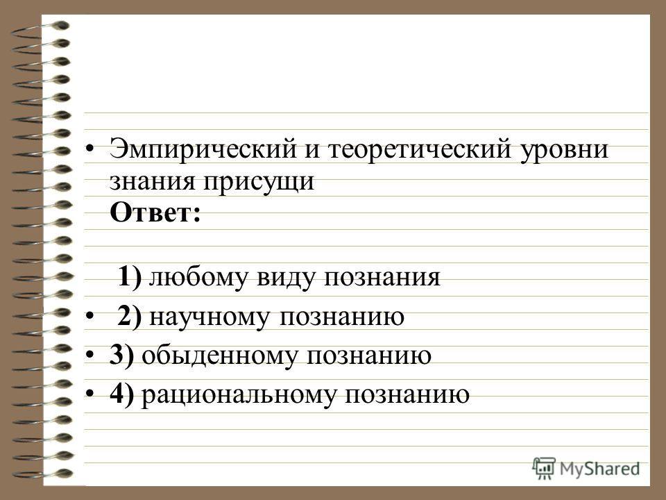 Эмпирический и теоретический уровни знания присущи Ответ: 1) любому виду познания 2) научному познанию 3) обыденному познанию 4) рациональному познанию