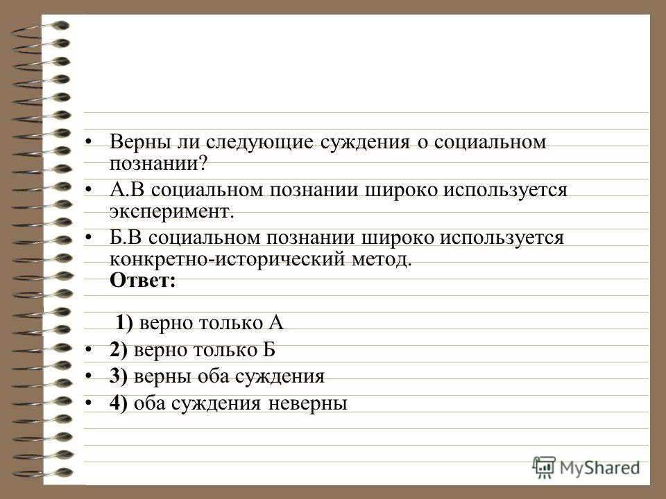 Верны ли следующие суждения о социальном познании? А.В социальном познании широко используется эксперимент. Б.В социальном познании широко используется конкретно-исторический метод. Ответ: 1) верно только А 2) верно только Б 3) верны оба суждения 4)