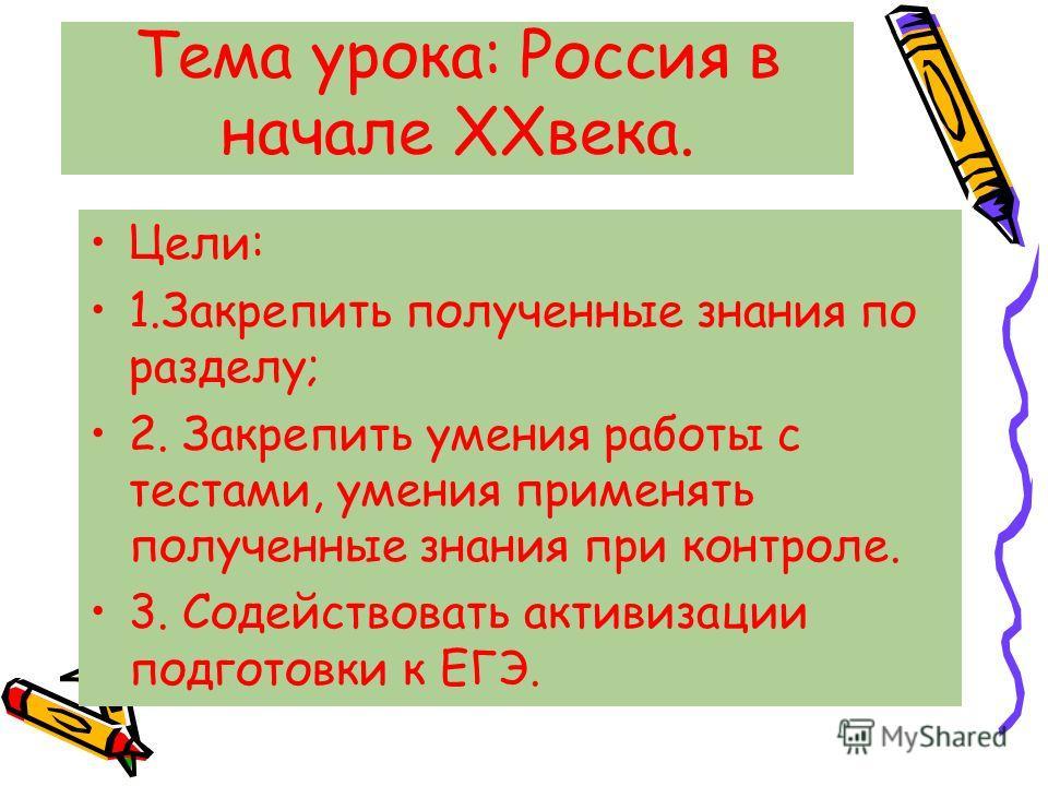 Тема урока: Россия в начале ХХвека. Цели: 1.Закрепить полученные знания по разделу; 2. Закрепить умения работы с тестами, умения применять полученные знания при контроле. 3. Содействовать активизации подготовки к ЕГЭ.