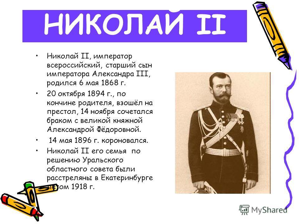 НИКОЛАЙ II Николай II, император всероссийский, старший сын императора Александра III, родился 6 мая 1868 г. 20 октября 1894 г., по кончине родителя, взошёл на престол, 14 ноября сочетался браком с великой княжной Александрой Фёдоровной. 14 мая 1896