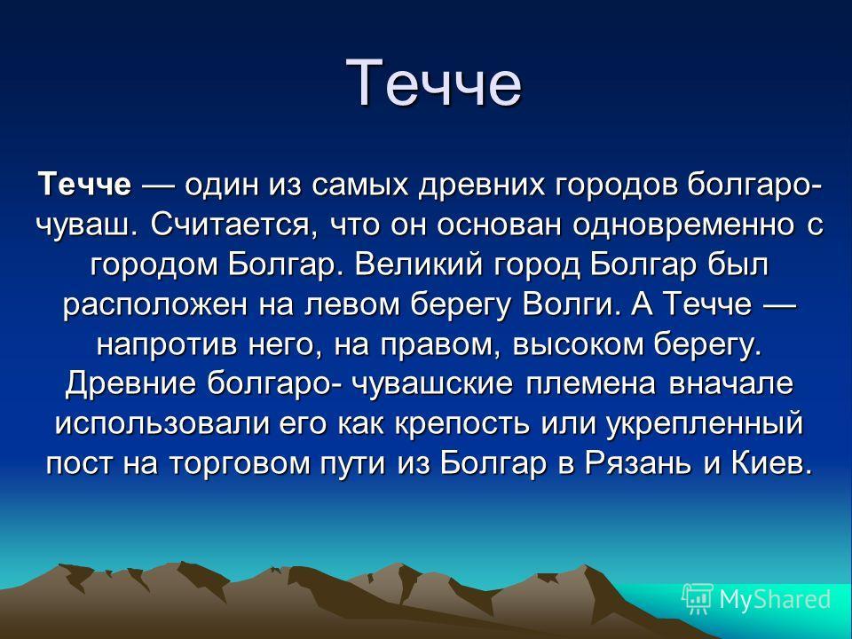 Течче Течче один из самых древних городов болгаро- чуваш. Считается, что он основан одновременно с городом Болгар. Великий город Болгар был расположен на левом берегу Волги. А Течче напротив него, на правом, высоком берегу. Древние болгаро- чувашские