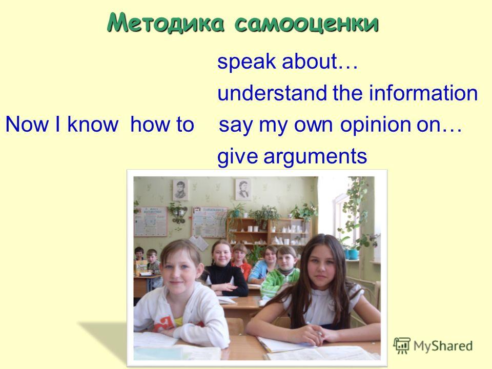 Методика самооценки speak about… understand the information Now I know how to say my own opinion on… give arguments