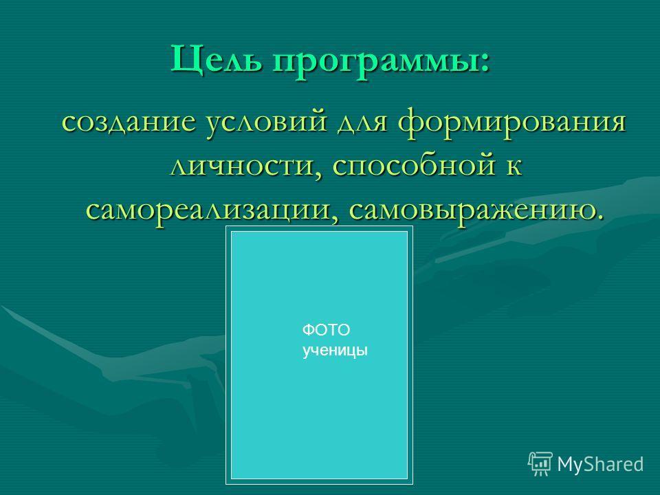 Цель программы: создание условий для формирования личности, способной к самореализации, самовыражению. создание условий для формирования личности, способной к самореализации, самовыражению. ФОТО ученицы
