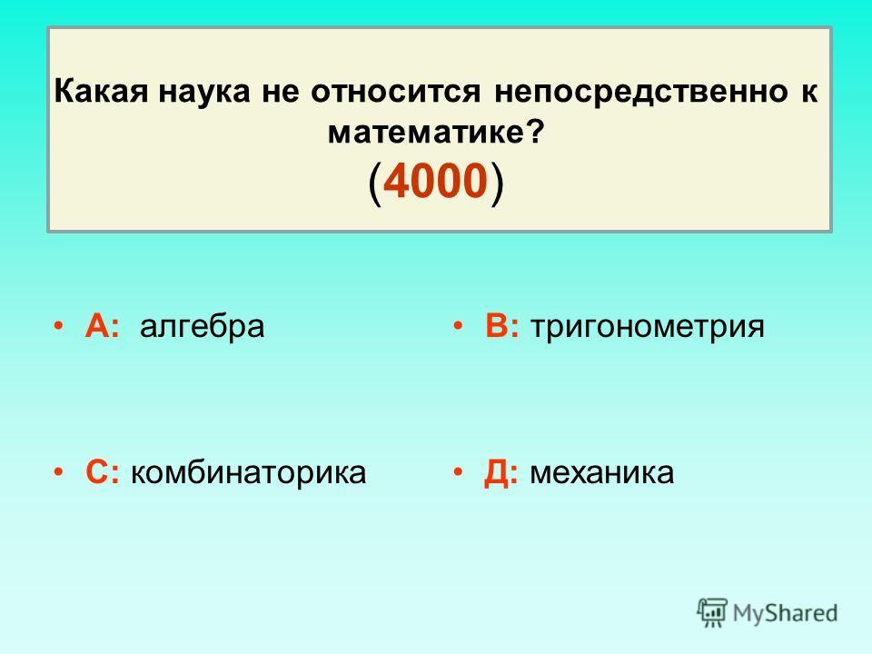 Какая наука не относится непосредственно к математике? (4000) А: алгебра С: комбинаторика В: тригонометрия Д: механика