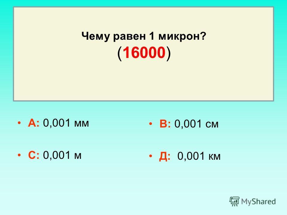 Чему равен 1 микрон? (16000) А: 0,001 мм С: 0,001 м В: 0,001 см Д: 0,001 км