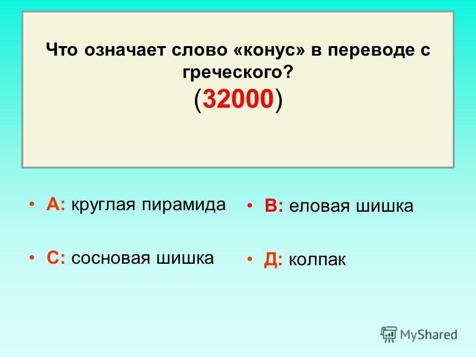 Что означает слово «конус» в переводе с греческого? (32000) А: круглая пирамида С: сосновая шишка В: еловая шишка Д: колпак