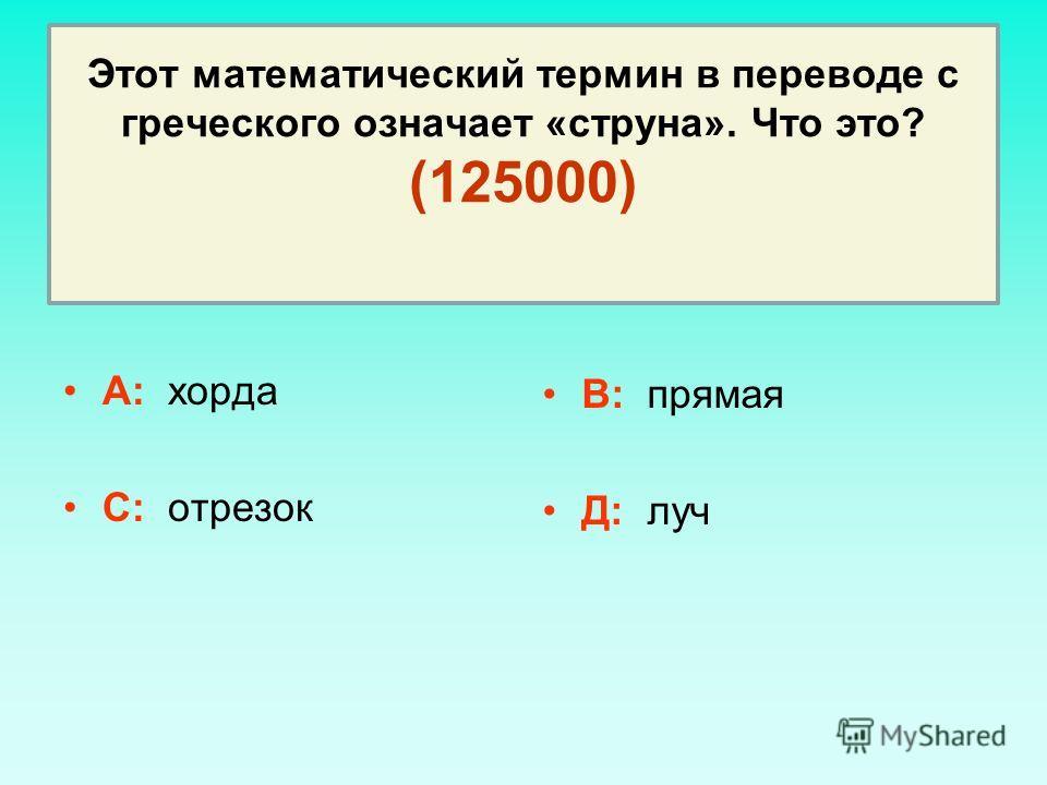 Этот математический термин в переводе с греческого означает «струна». Что это? (125000) А: хорда С: отрезок В: прямая Д: луч