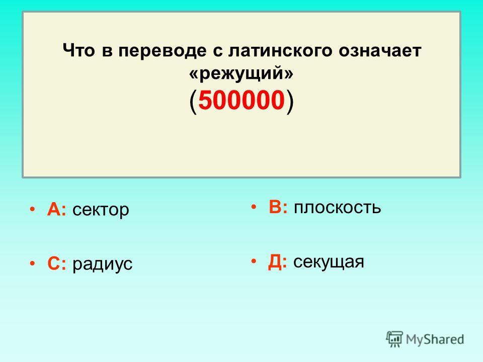 Что в переводе с латинского означает «режущий» (500000) А: сектор С: радиус В: плоскость Д: секущая