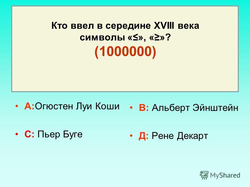 Кто ввел в середине XVIII века символы «», «»? (1000000) А:Огюстен Луи Коши С: Пьер Буге В: Альберт Эйнштейн Д: Рене Декарт