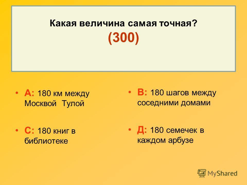 Какая величина самая точная? (300) А: 180 км между Москвой Тулой С: 180 книг в библиотеке В: 180 шагов между соседними домами Д: 180 семечек в каждом арбузе