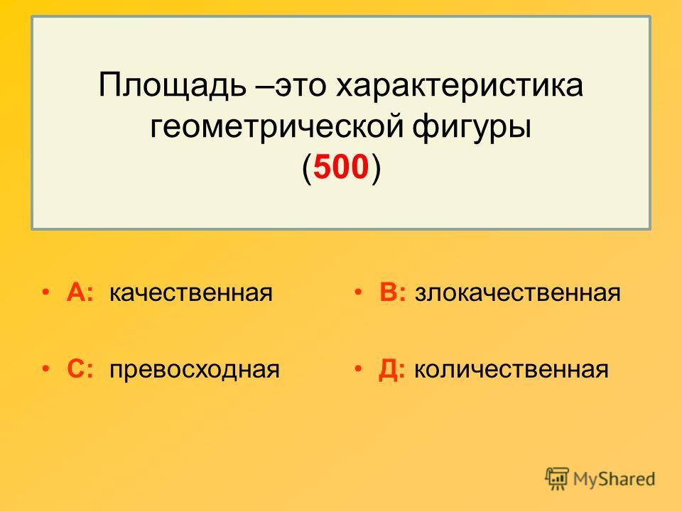 Площадь –это характеристика геометрической фигуры (500) А: качественная С: превосходная В: злокачественная Д: количественная