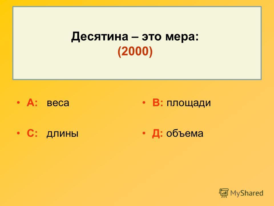 Десятина – это мера: (2000) А: веса С: длины В: площади Д: объема