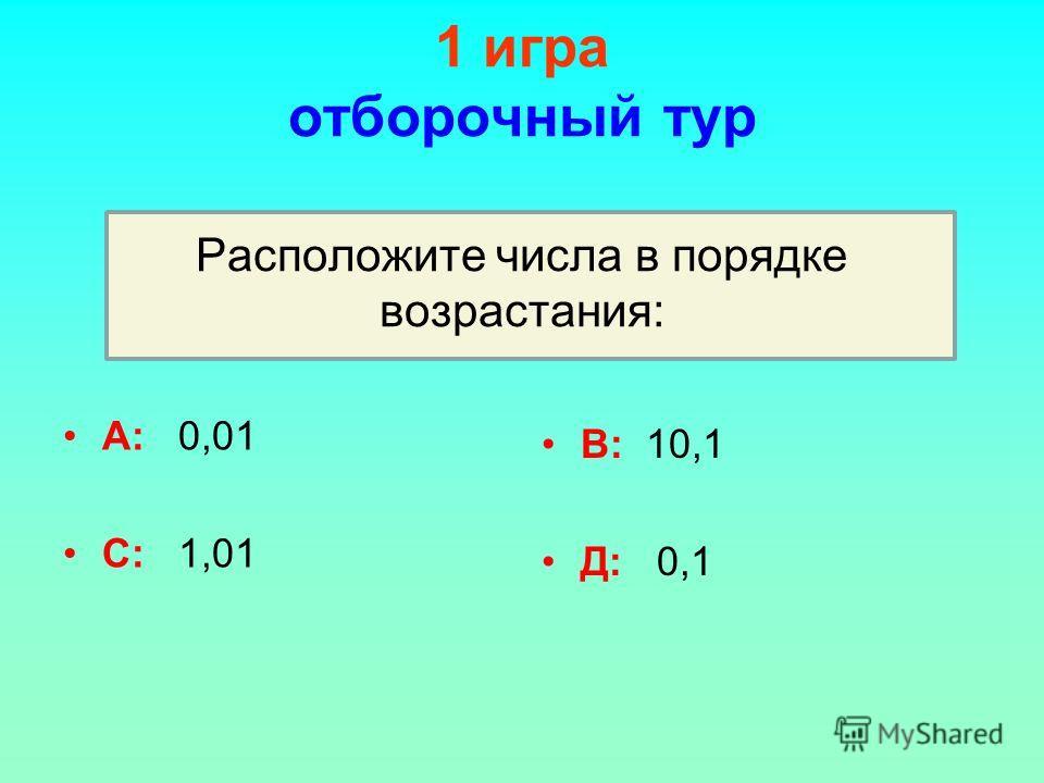 1 игра отборочный тур Расположите числа в порядке возрастания: А: 0,01 С: 1,01 В: 10,1 Д: 0,1