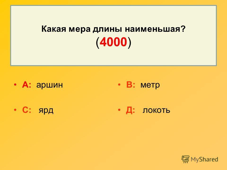 Какая мера длины наименьшая? (4000) А: аршин С: ярд В: метр Д: локоть