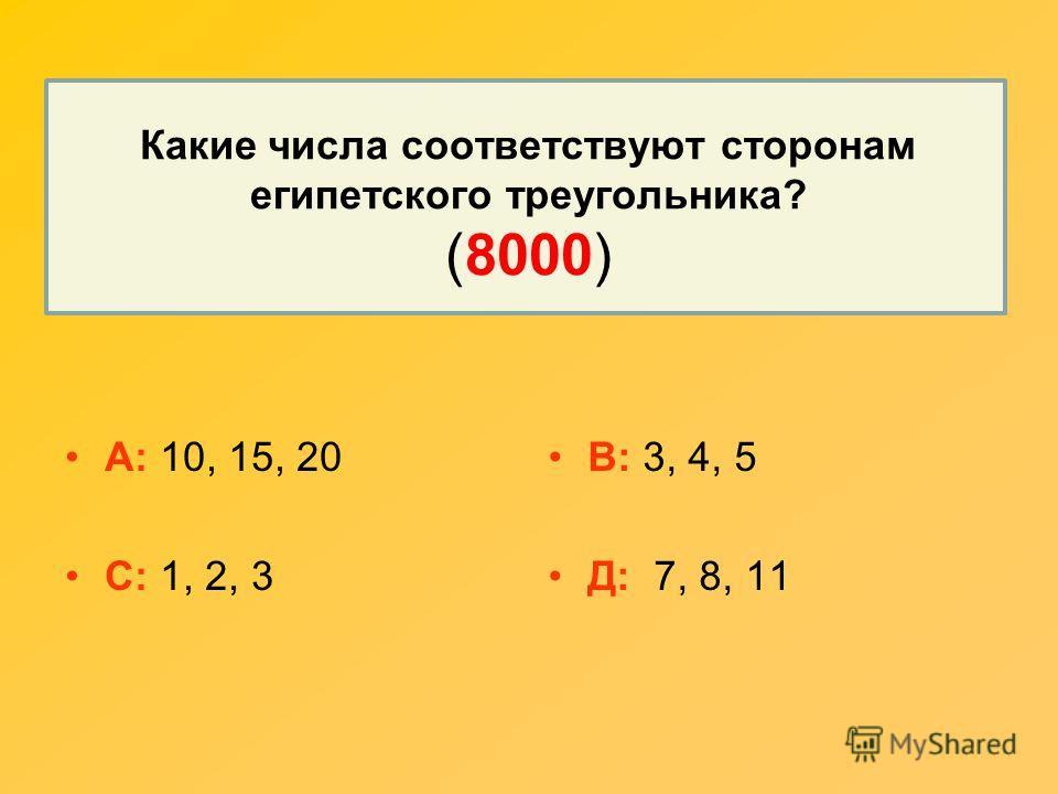 Какие числа соответствуют сторонам египетского треугольника? (8000) А: 10, 15, 20 С: 1, 2, 3 В: 3, 4, 5 Д: 7, 8, 11