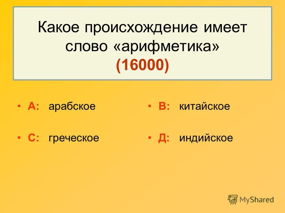 Какое происхождение имеет слово «арифметика» (16000) А: арабское С: греческое В: китайское Д: индийское