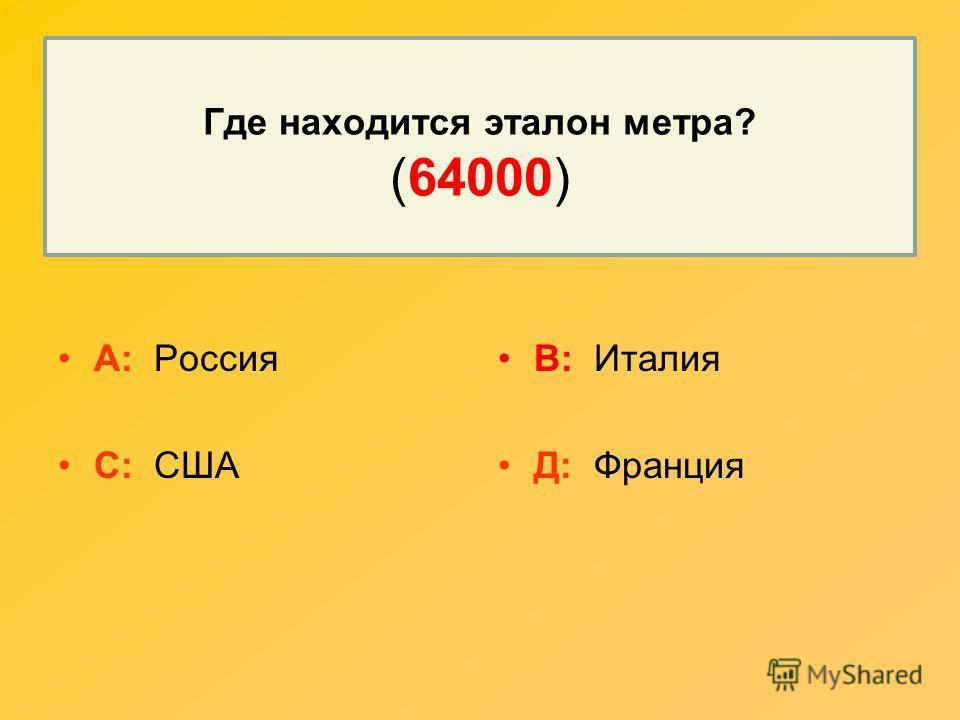 Где находится эталон метра? (64000) А: Россия С: США В: Италия Д: Франция