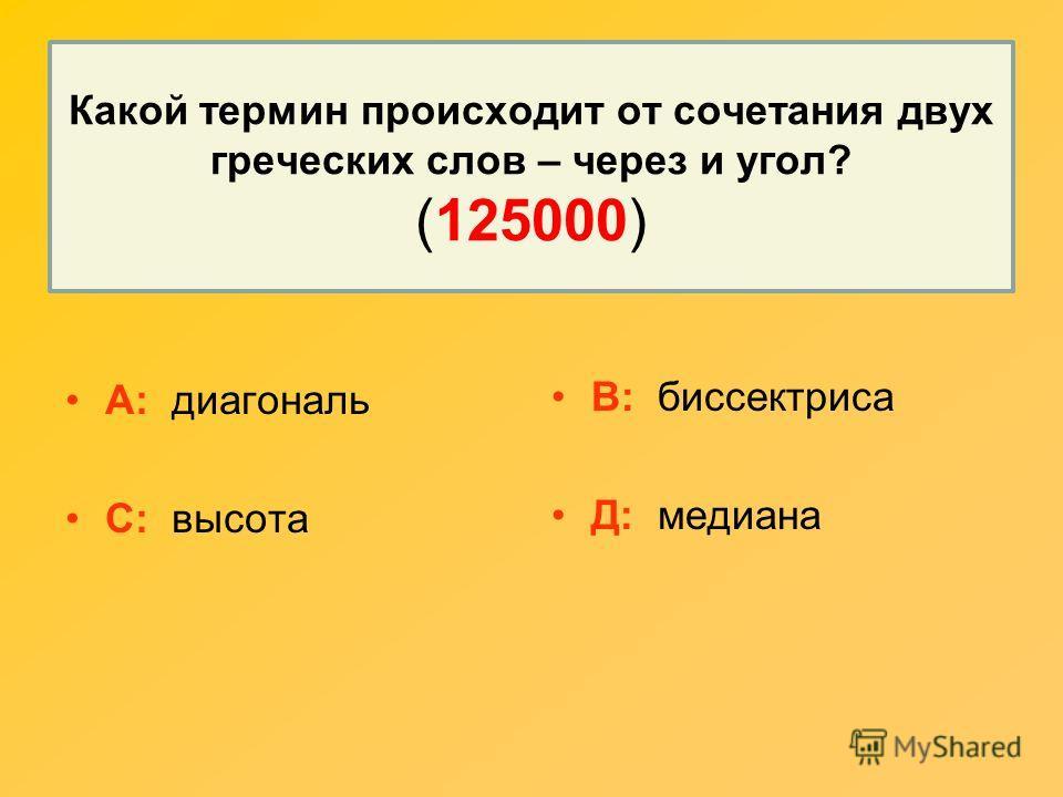 Какой термин происходит от сочетания двух греческих слов – через и угол? (125000) А: диагональ С: высота В: биссектриса Д: медиана