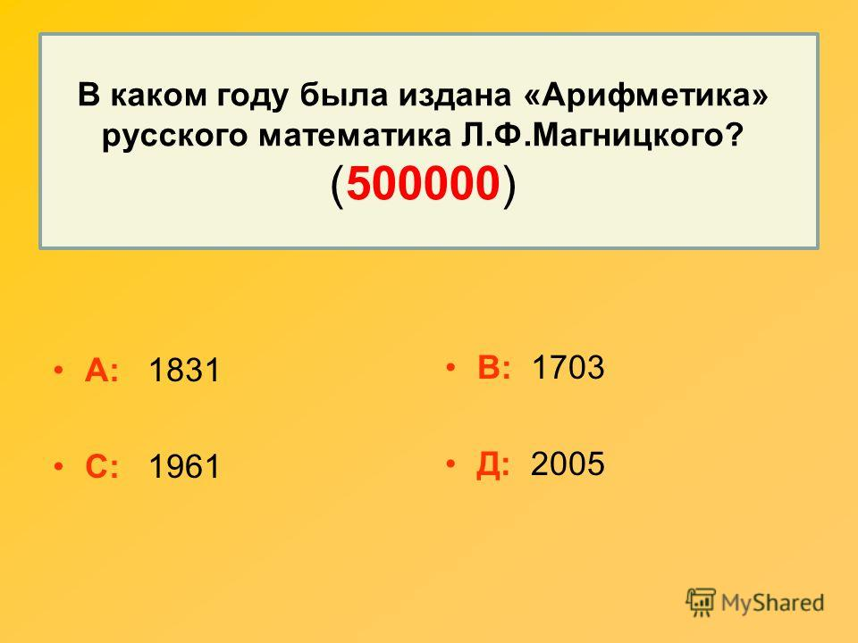 В каком году была издана «Арифметика» русского математика Л.Ф.Магницкого? (500000) А: 1831 С: 1961 В: 1703 Д: 2005